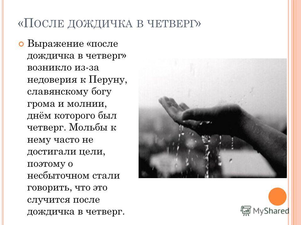 «П ОСЛЕ ДОЖДИЧКА В ЧЕТВЕРГ » Выражение «после дождичка в четверг» возникло из-за недоверия к Перуну, славянскому богу грома и молнии, днём которого был четверг. Мольбы к нему часто не достигали цели, поэтому о несбыточном стали говорить, что это случ