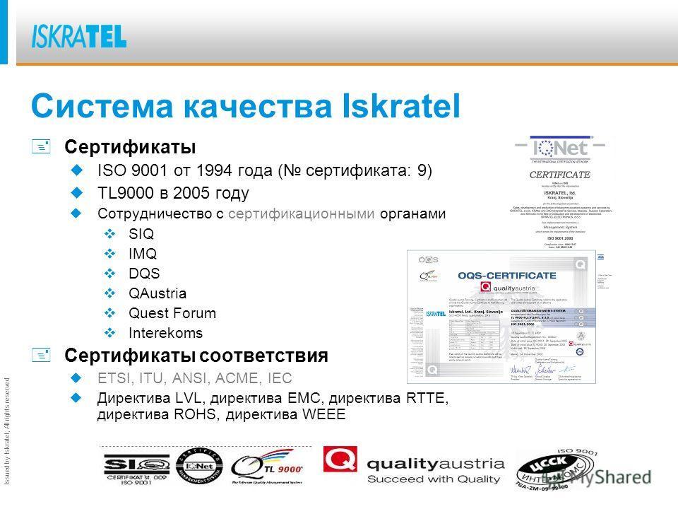 Issued by Iskratel; All rights reserved Система качества Iskratel +Сертификаты ISO 9001 от 1994 года ( сертификата: 9) TL9000 в 2005 году Сотрудничество с сертификационными органами SIQ IMQ DQS QAustria Quest Forum Interekoms +Сертификаты соответстви