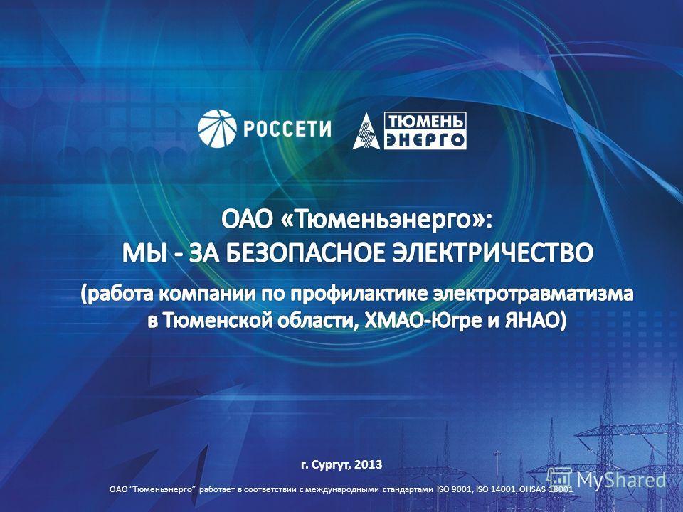 г. Сургут, 2013 ОАО Тюменьэнерго работает в соответствии с международными стандартами ISO 9001, ISO 14001, OHSAS 18001