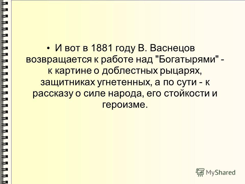 И вот в 1881 году В. Васнецов возвращается к работе над Богатырями - к картине о доблестных рыцарях, защитниках угнетенных, а по сути - к рассказу о силе народа, его стойкости и героизме.