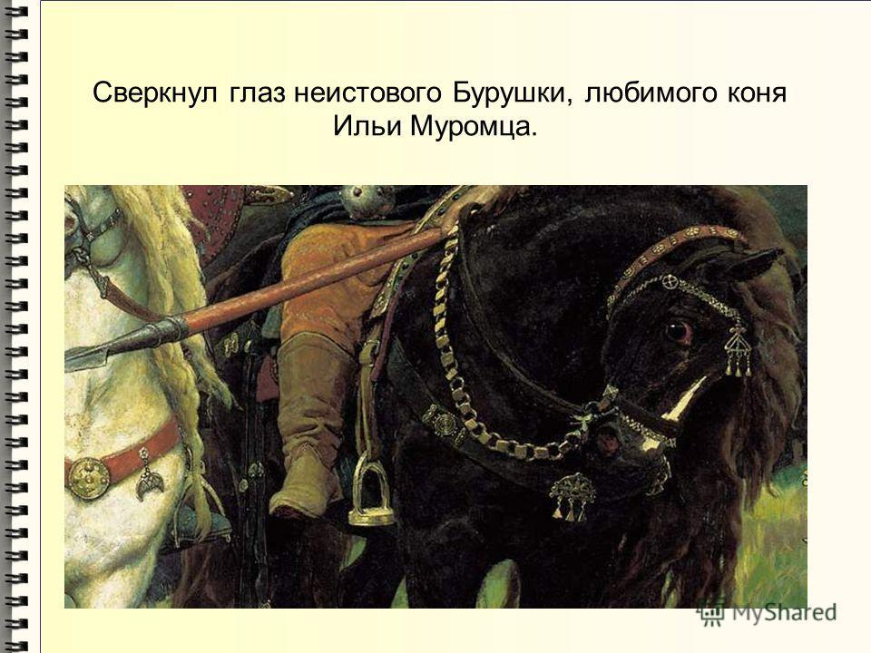 Сверкнул глаз неистового Бурушки, любимого коня Ильи Муромца.