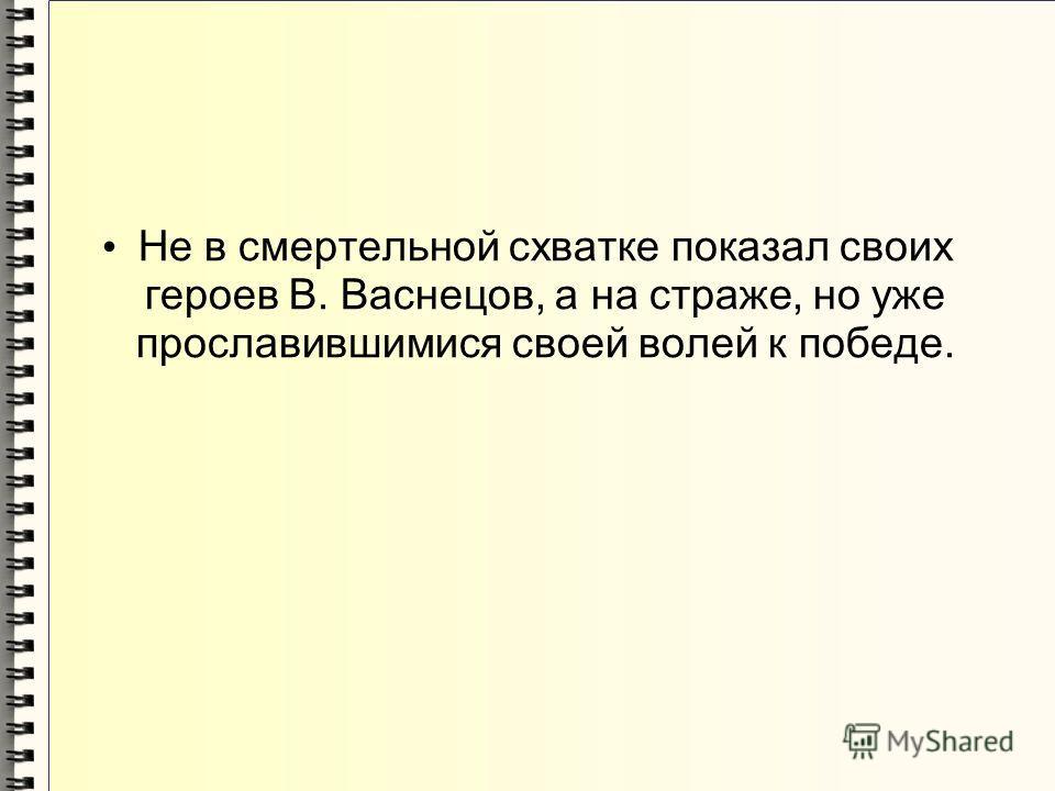 Не в смертельной схватке показал своих героев В. Васнецов, а на страже, но уже прославившимися своей волей к победе.