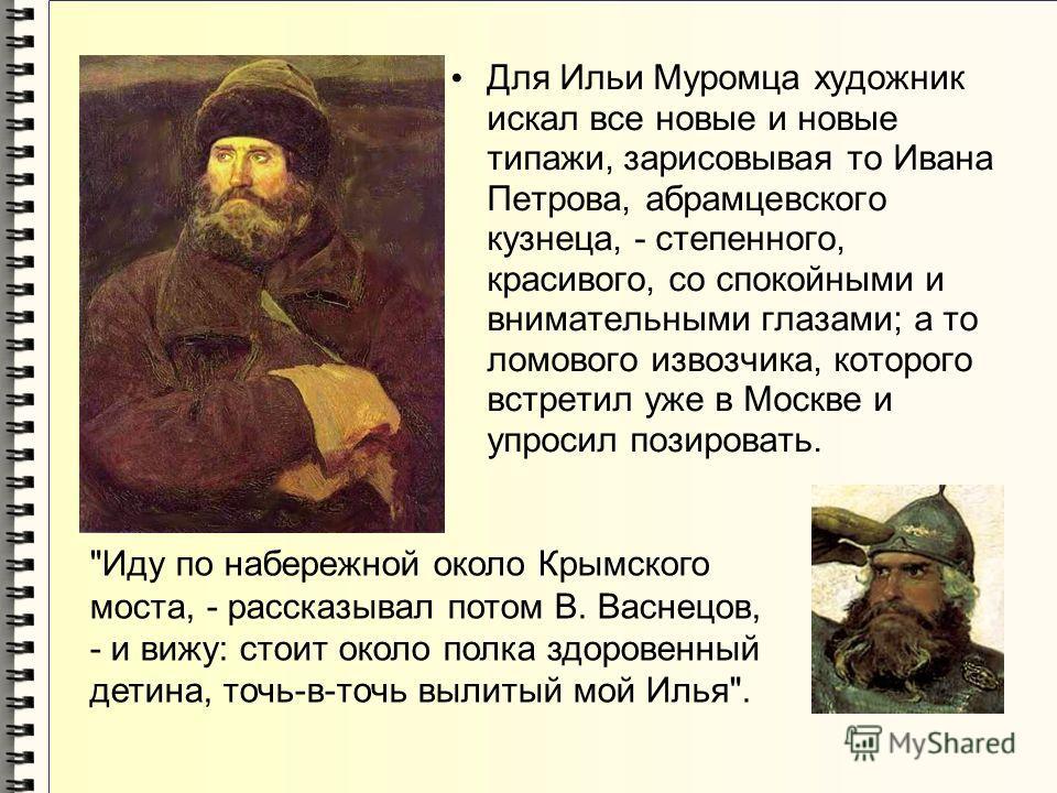Для Ильи Муромца художник искал все новые и новые типажи, зарисовывая то Ивана Петрова, абрамцевского кузнеца, - степенного, красивого, со спокойными и внимательными глазами; а то ломового извозчика, которого встретил уже в Москве и упросил позироват