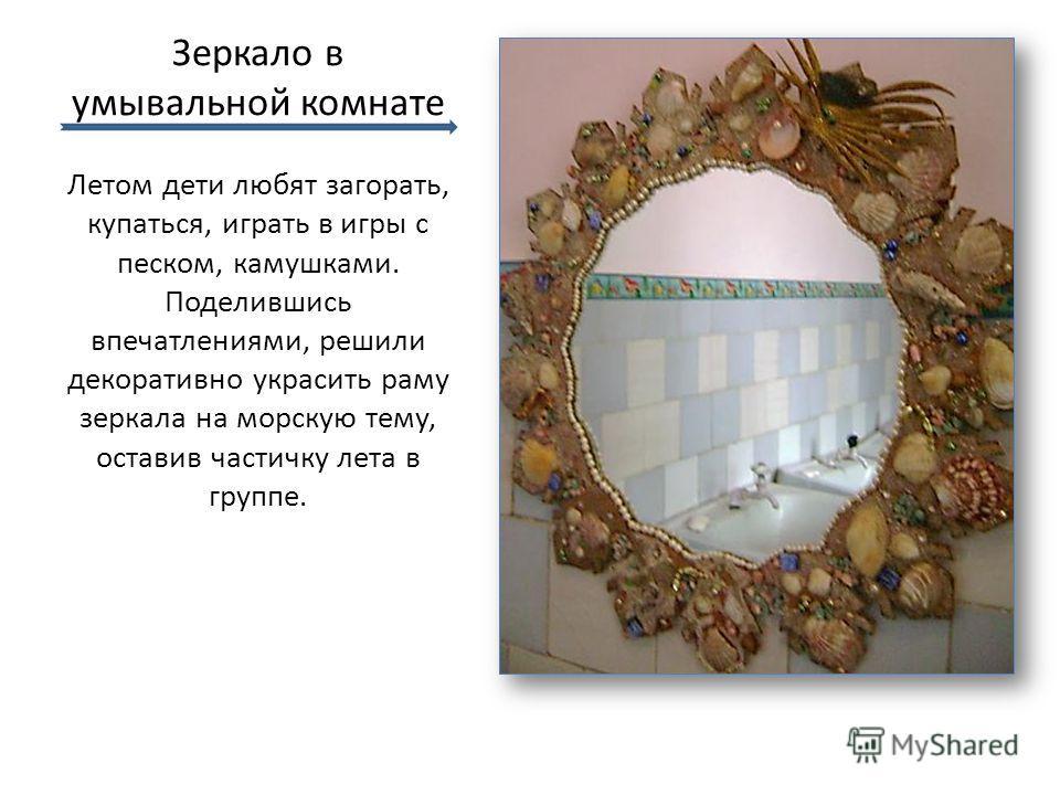 Зеркало в умывальной комнате Летом дети любят загорать, купаться, играть в игры с песком, камушками. Поделившись впечатлениями, решили декоративно украсить раму зеркала на морскую тему, оставив частичку лета в группе.