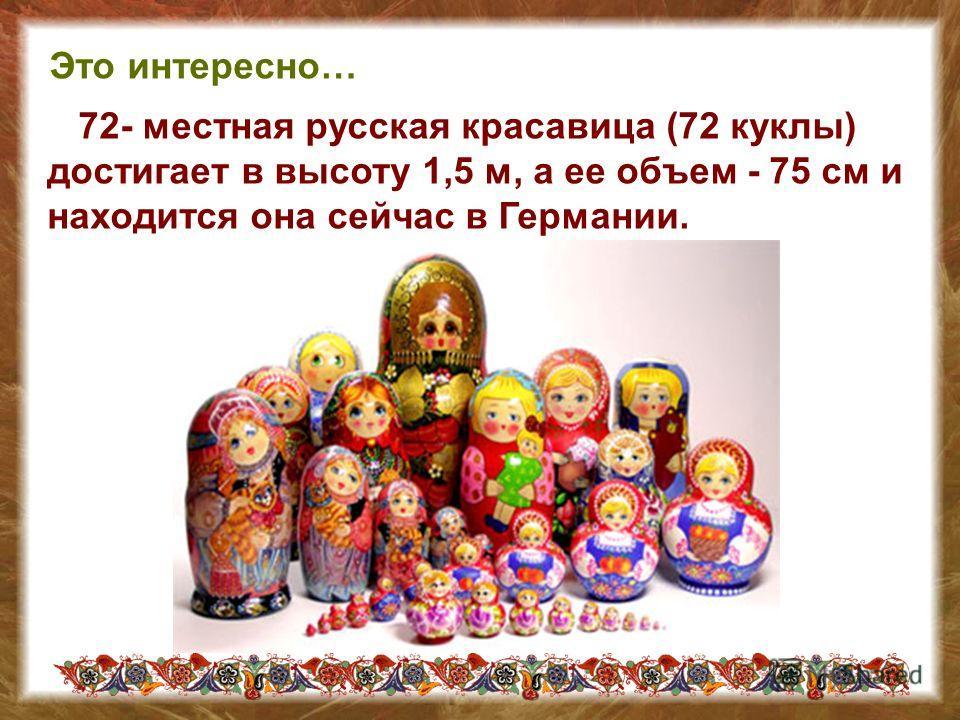 72- местная русская красавица (72 куклы) достигает в высоту 1,5 м, а ее объем - 75 см и находится она сейчас в Германии. Это интересно…