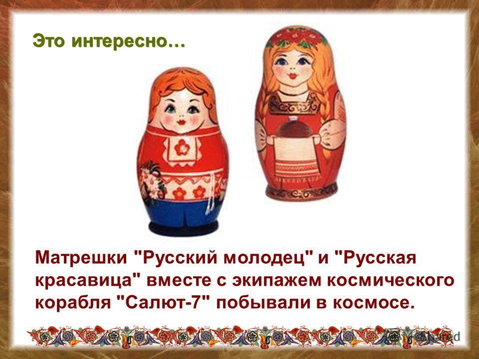 Матрешки Русский молодец и Русская красавица вместе с экипажем космического корабля Салют-7 побывали в космосе. Это интересно…