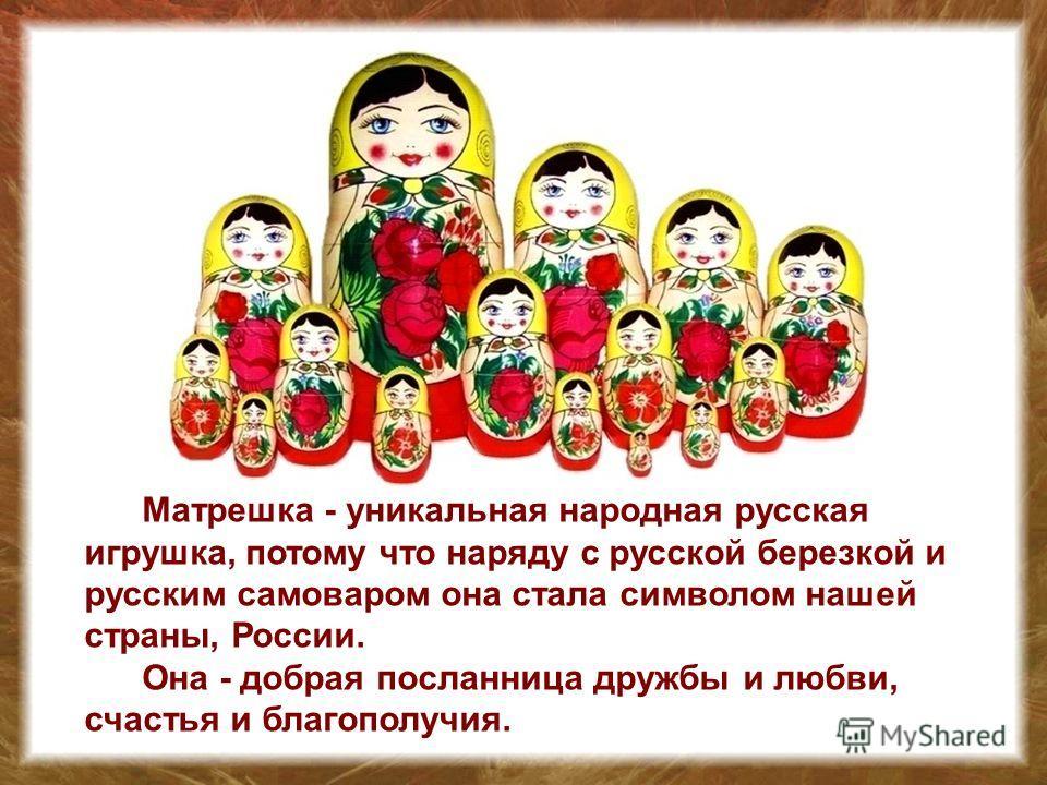 Матрешка - уникальная народная русская игрушка, потому что наряду с русской березкой и русским самоваром она стала символом нашей страны, России. Она - добрая посланница дружбы и любви, счастья и благополучия.