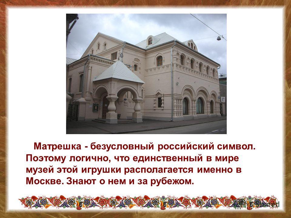 Матрешка - безусловный российский символ. Поэтому логично, что единственный в мире музей этой игрушки располагается именно в Москве. Знают о нем и за рубежом.