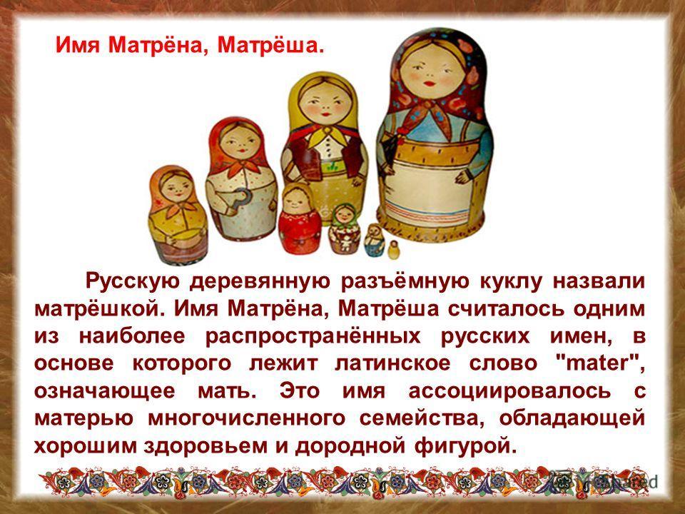 Русскую деревянную разъёмную куклу назвали матрёшкой. Имя Матрёна, Матрёша считалось одним из наиболее распространённых русских имен, в основе которого лежит латинское слово