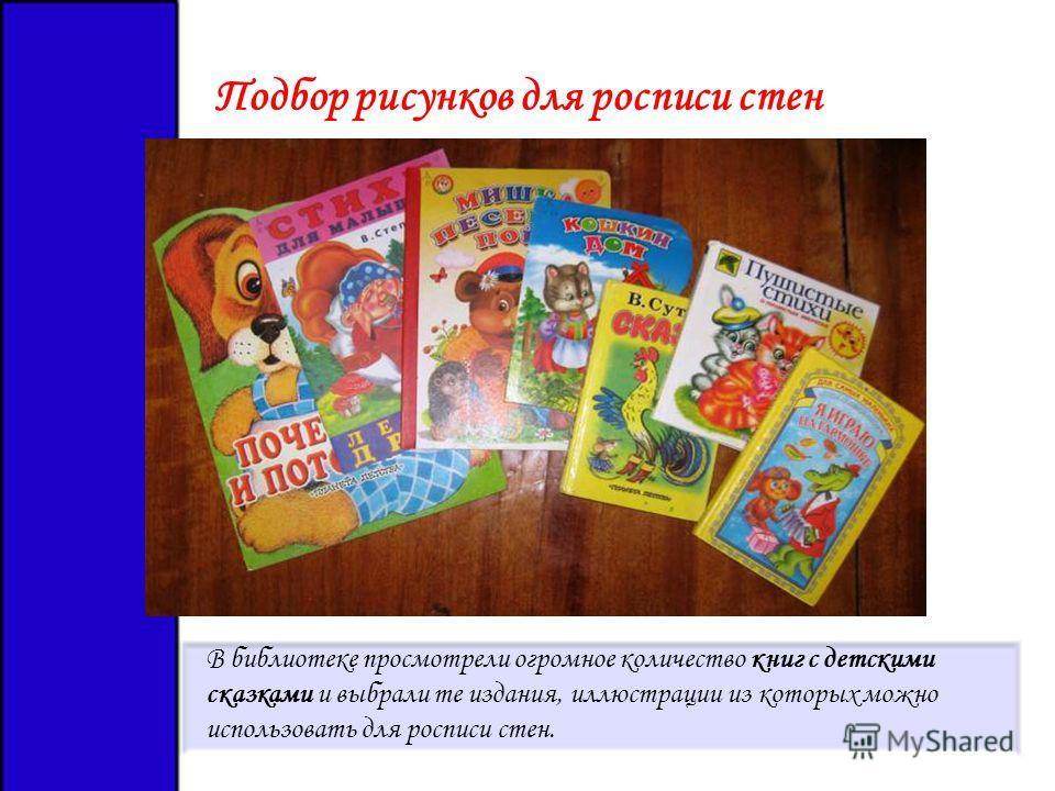 Подбор рисунков для росписи стен В библиотеке просмотрели огромное количество книг с детскими сказками и выбрали те издания, иллюстрации из которых можно использовать для росписи стен.