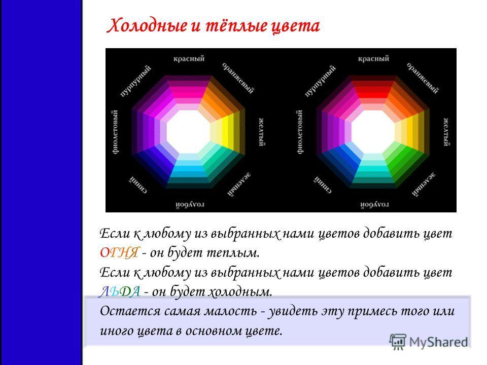Холодные и тёплые цвета Если к любому из выбранных нами цветов добавить цвет ОГНЯ - он будет теплым. Если к любому из выбранных нами цветов добавить цвет ЛЬДА - он будет холодным. Остается самая малость - увидеть эту примесь того или иного цвета в ос