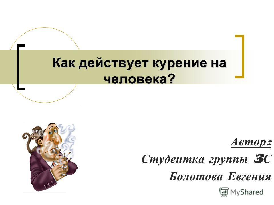 Как действует курение на человека? Автор : Студентка г руппы 3 С Болотова Е вгения