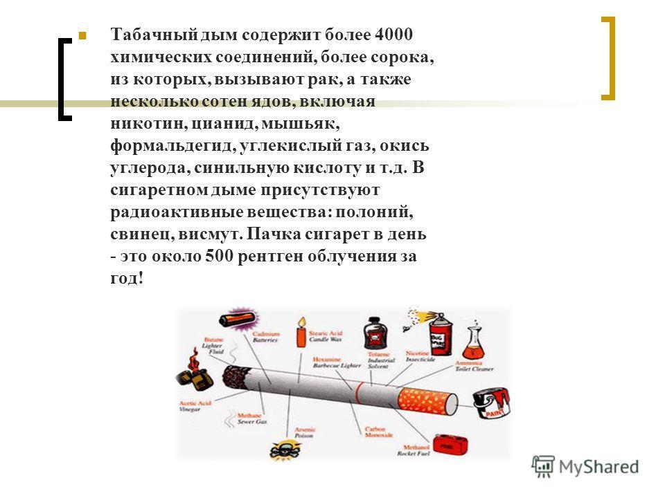 Табачный дым содержит более 4000 химических соединений, более сорока, из которых, вызывают рак, а также несколько сотен ядов, включая никотин, цианид, мышьяк, формальдегид, углекислый газ, окись углерода, синильную кислоту и т.д. В сигаретном дыме пр
