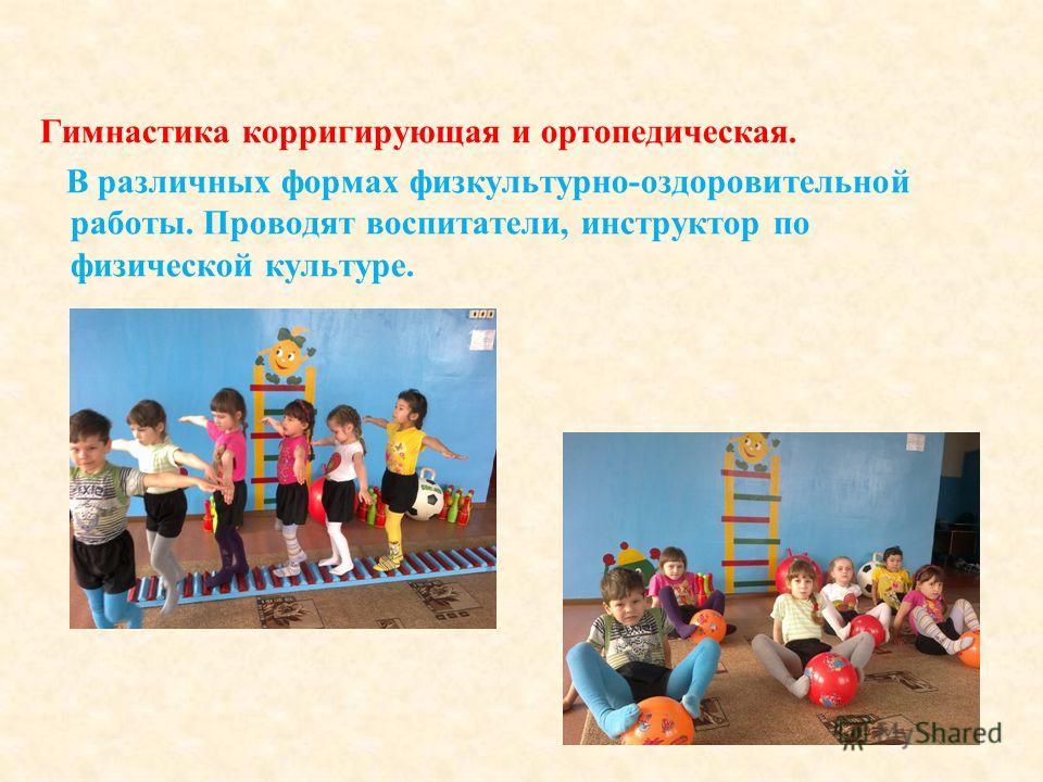 Гимнастика корригирующая и ортопедическая. В различных формах физкультурно-оздоровительной работы. Проводят воспитатели, инструктор по физической культуре.