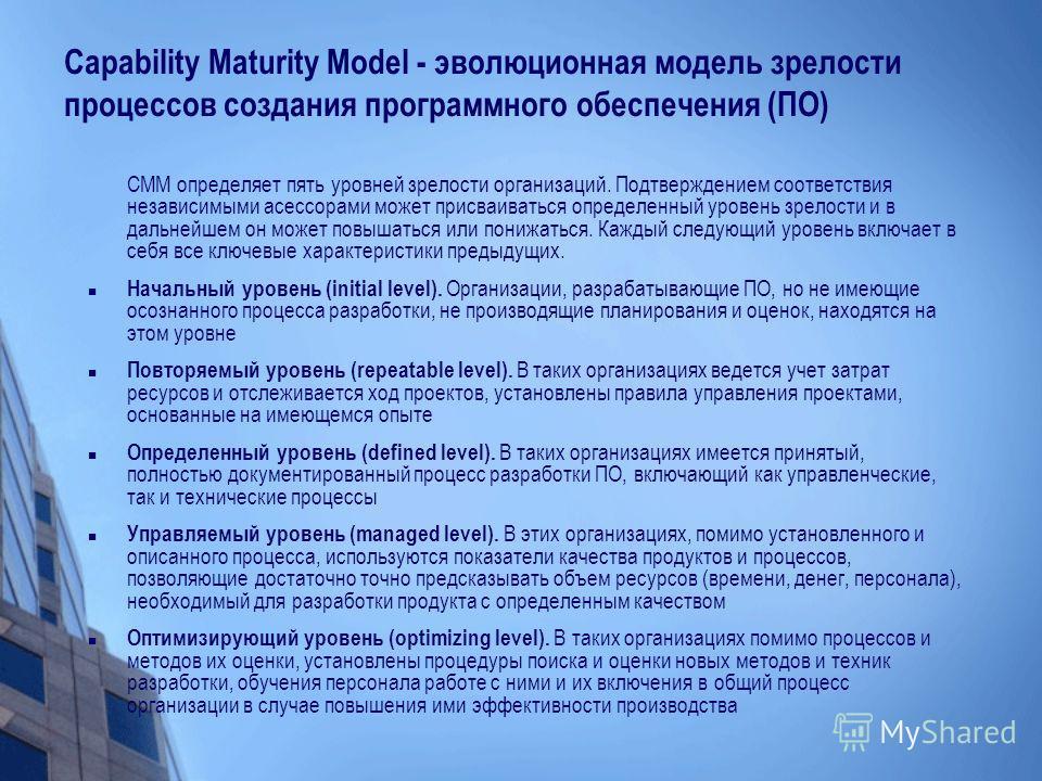 Capability Maturity Model - эволюционная модель зрелости процессов создания программного обеспечения (ПО) CMM определяет пять уровней зрелости организаций. Подтверждением соответствия независимыми асессорами может присваиваться определенный уровень з