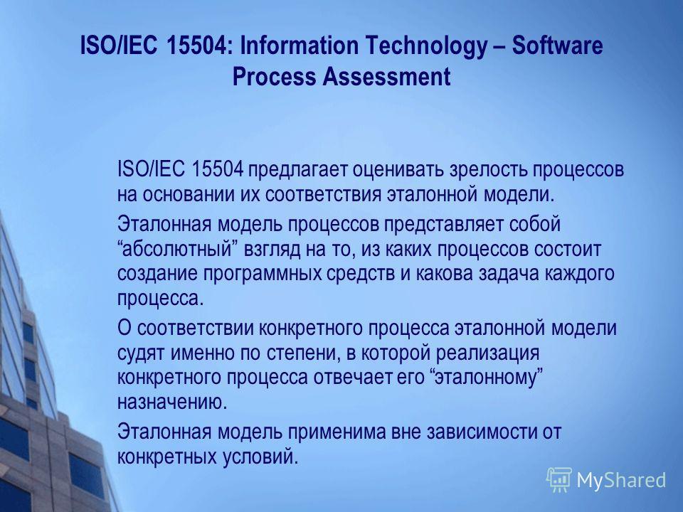 ISO/IEC 15504: Information Technology – Software Process Assessment ISO/IEC 15504 предлагает оценивать зрелость процессов на основании их соответствия эталонной модели. Эталонная модель процессов представляет собой абсолютный взгляд на то, из каких п