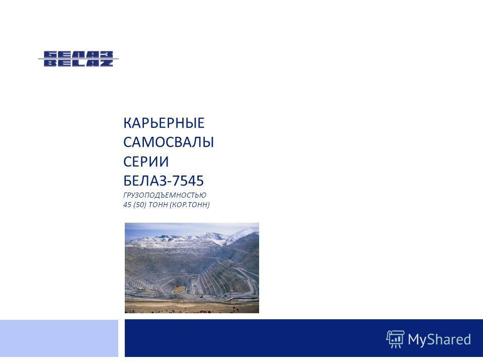 КАРЬЕРНЫЕ САМОСВАЛЫ СЕРИИ БЕЛАЗ -7545 ГРУЗОПОДЪЕМНОСТЬЮ 45 (50) ТОНН ( КОР. ТОНН )
