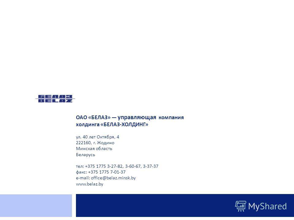 ОАО « БЕЛАЗ » управляющая компания холдинга « БЕЛАЗ - ХОЛДИНГ » ул. 40 лет Октября, 4 222160, г. Жодино Минская область Беларусь тел: +375 1775 3-27-82, 3-60-67, 3-37-37 факс: +375 1775 7-01-37 e-mail: office@belaz.minsk.by www.belaz.by
