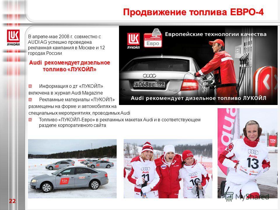 22 В апреле-мае 2008 г. совместно с AUDI AG успешно проведена рекламная кампания в Москве и 12 городах России Аudi рекомендует дизельное топливо «ЛУКОЙЛ» Продвижение топлива ЕВРО-4 Информация о дт «ЛУКОЙЛ» включена в журнал Audi Magazine Рекламные ма