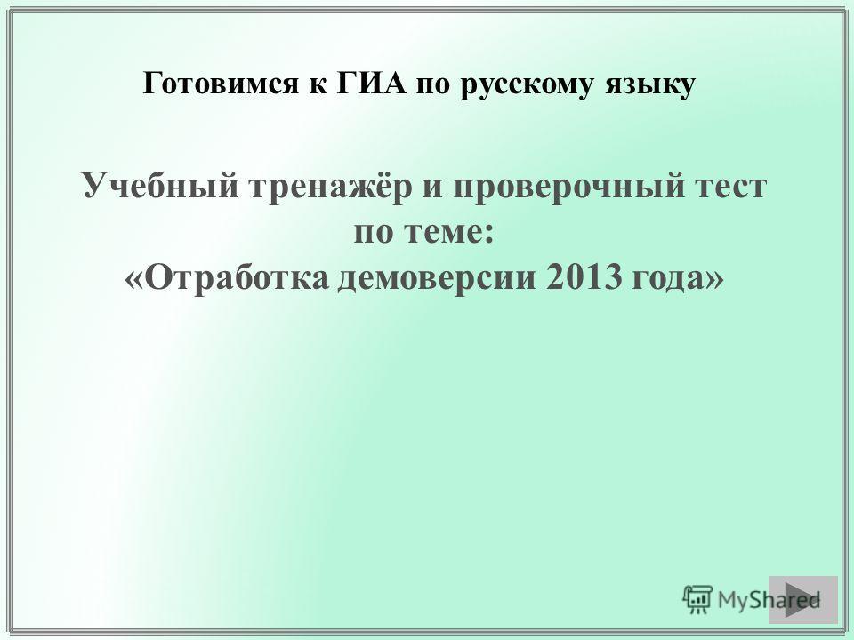 Готовимся к ГИА по русскому языку Учебный тренажёр и проверочный тест по теме: «Отработка демоверсии 2013 года»