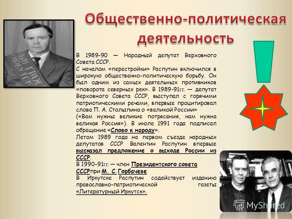В 1989-90 Народный депутат Верховного Совета СССР. С началом «перестройки» Распутин включился в широкую общественно-политическую борьбу. Он был одним из самых деятельных противников «поворота северных рек». В 1989-91 гг. депутат Верховного Совета ССС