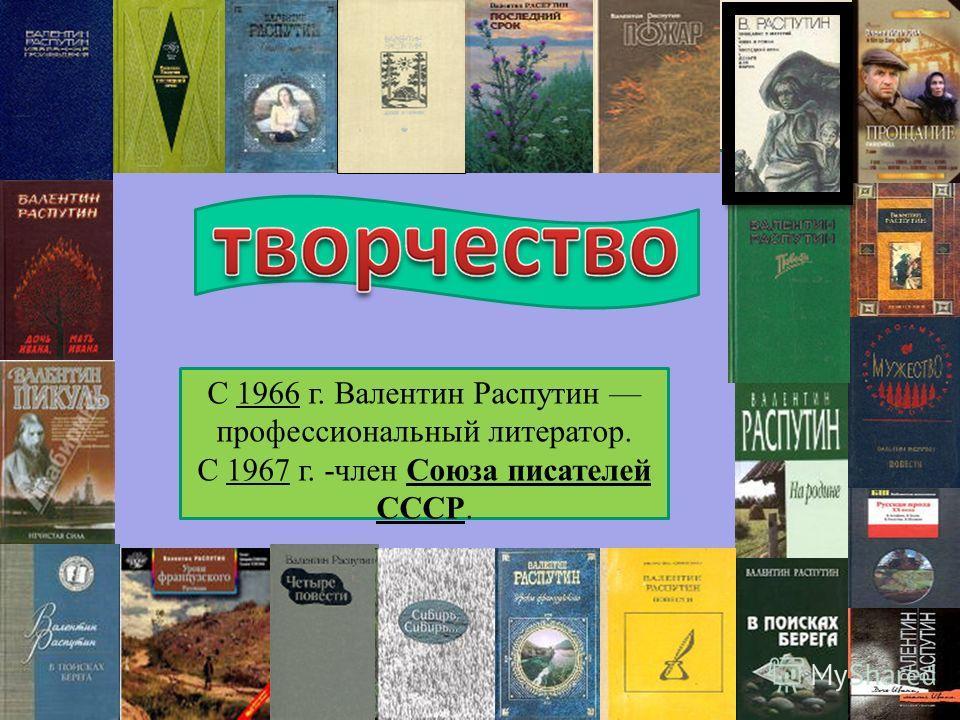С 1966 г. Валентин Распутин профессиональный литератор. С 1967 г. -член Союза писателей СССР.