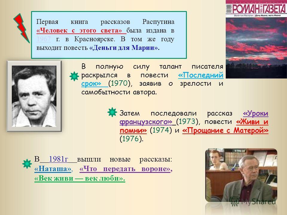 Первая книга рассказов Распутина «Человек с этого света» была издана в 1967 г. в Красноярске. В том же году выходит повесть «Деньги для Марии». 1967 В полную силу талант писателя раскрылся в повести «Последний срок» (1970), заявив о зрелости и самобы
