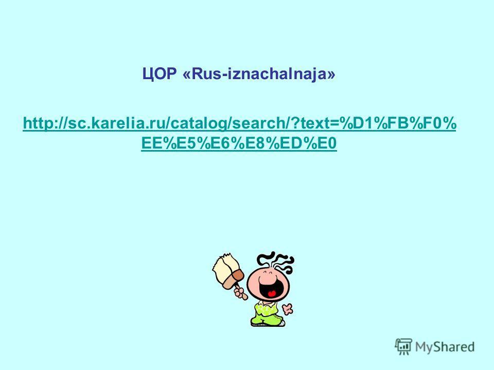 ЦОР «Rus-iznachalnaja» http://sc.karelia.ru/catalog/search/?text=%D1%FB%F0% EE%E5%E6%E8%ED%E0