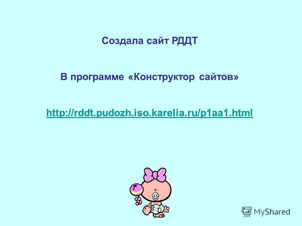 Создала сайт РДДТ В программе «Конструктор сайтов» http://rddt.pudozh.iso.karelia.ru/p1aa1.html