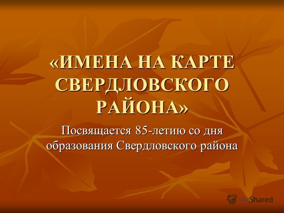 «ИМЕНА НА КАРТЕ СВЕРДЛОВСКОГО РАЙОНА» Посвящается 85-летию со дня образования Свердловского района