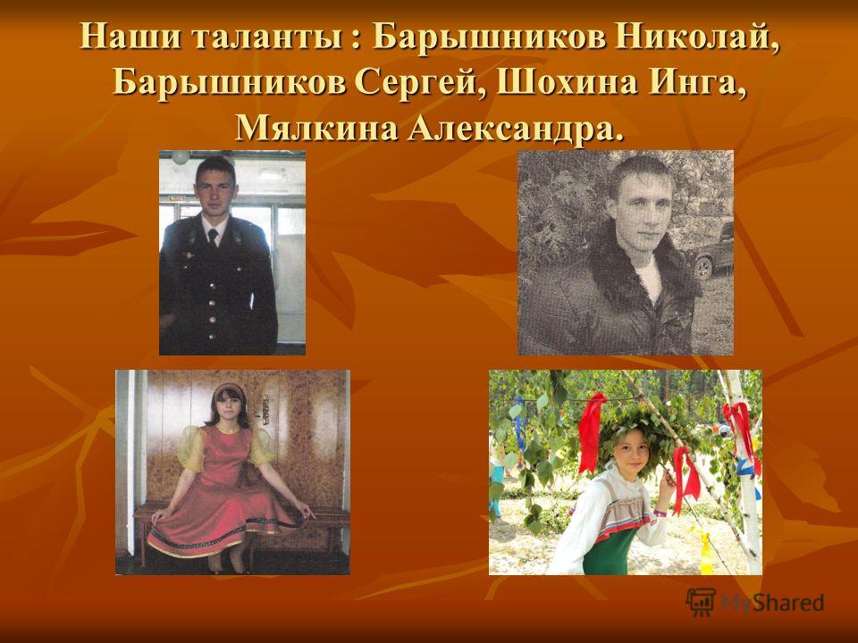 Наши таланты : Барышников Николай, Барышников Сергей, Шохина Инга, Мялкина Александра.