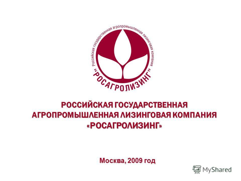 РОССИЙСКАЯ ГОСУДАРСТВЕННАЯ АГРОПРОМЫШЛЕННАЯ ЛИЗИНГОВАЯ КОМПАНИЯ «РОСАГРОЛИЗИНГ» Москва, 2009 год