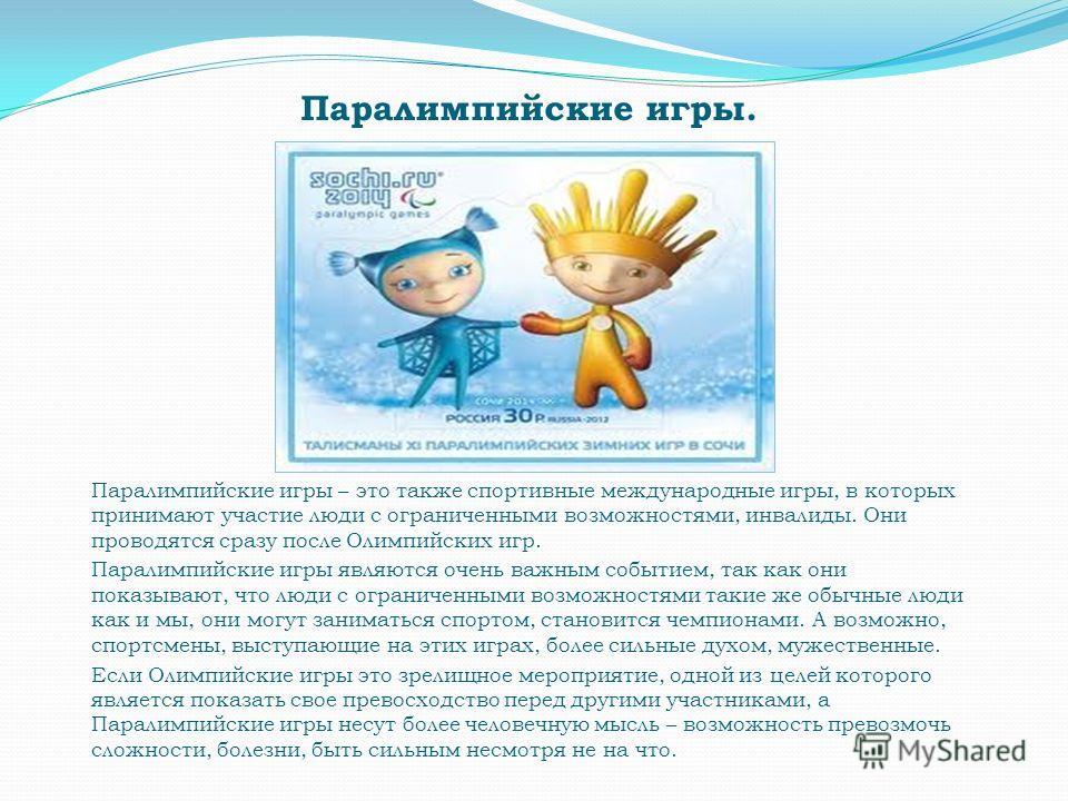 Паралимпийские игры. Паралимпийские игры – это также спортивные международные игры, в которых принимают участие люди с ограниченными возможностями, инвалиды. Они проводятся сразу после Олимпийских игр. Паралимпийские игры являются очень важным событи
