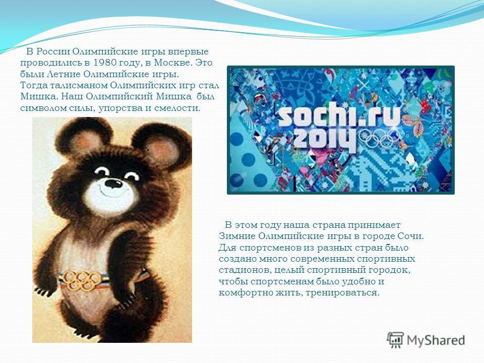 В России Олимпийские игры впервые проводились в 1980 году, в Москве. Это были Летние Олимпийские игры. Тогда талисманом Олимпийских игр стал Мишка. Наш Олимпийский Мишка был символом силы, упорства и смелости. В этом году наша страна принимает Зимние