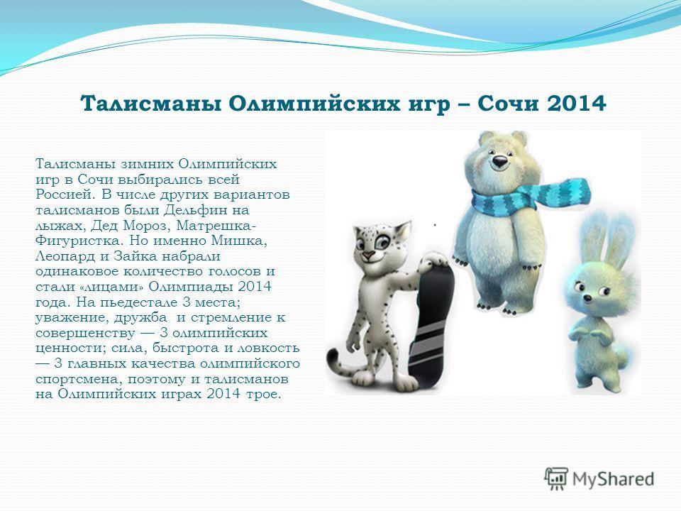 Талисманы Олимпийских игр – Сочи 2014 Талисманы зимних Олимпийских игр в Сочи выбирались всей Россией. В числе других вариантов талисманов были Дельфин на лыжах, Дед Мороз, Матрешка- Фигуристка. Но именно Мишка, Леопард и Зайка набрали одинаковое кол