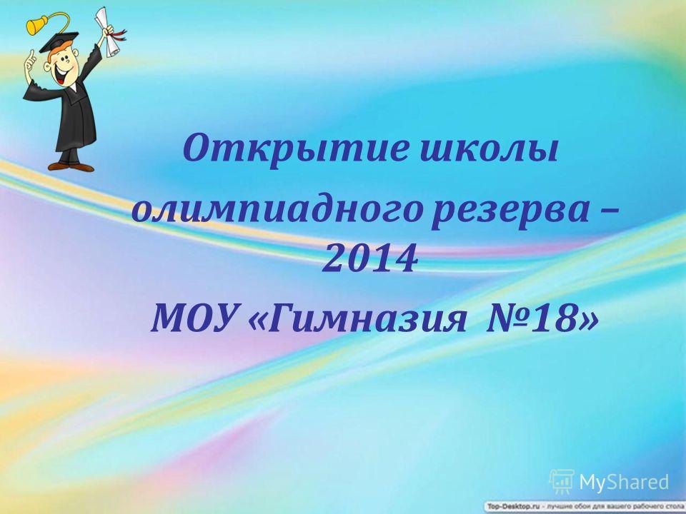 Открытие школы олимпиадного резерва – 2014 МОУ «Гимназия 18»