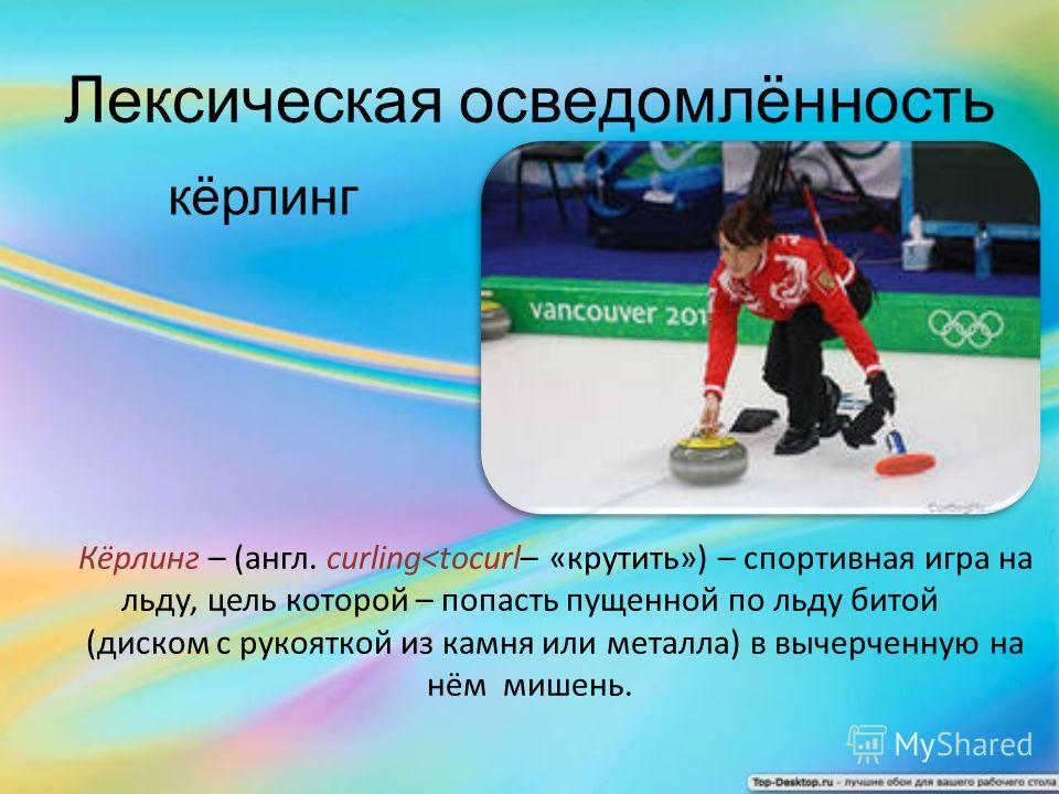 кёрлинг Лексическая осведомлённость Кёрлинг – (англ. curling