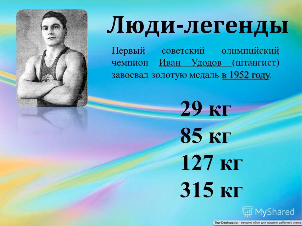 в 1952 году Первый советский олимпийский чемпион Иван Удодов (штангист) завоевал золотую медаль в 1952 году. Люди-легенды 29 кг 85 кг 127 кг 315 кг