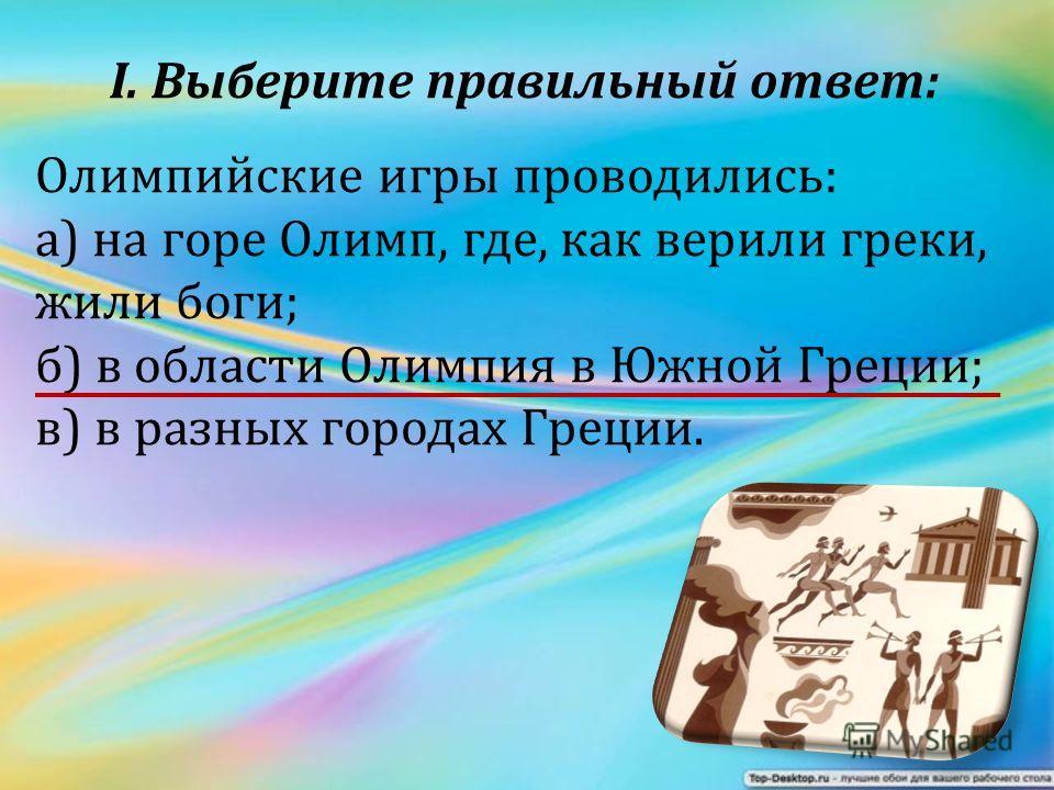 I. Выберите правильный ответ: Олимпийские игры проводились: а) на горе Олимп, где, как верили греки, жили боги; б) в области Олимпия в Южной Греции; в) в разных городах Греции.