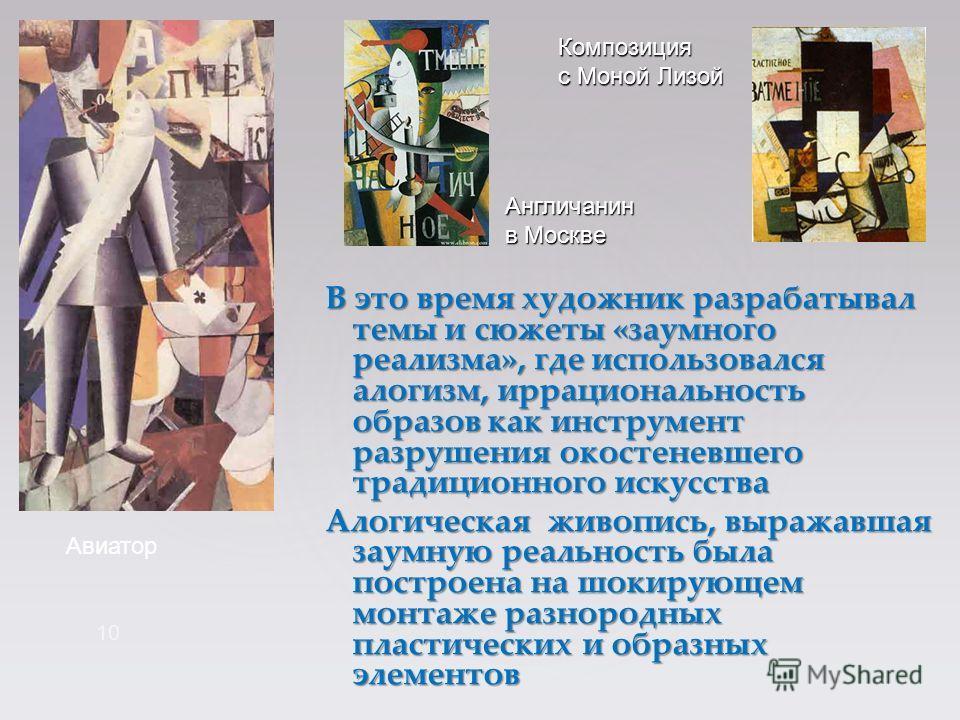В это время художник разрабатывал темы и сюжеты «заумного реализма», где использовался алогизм, иррациональность образов как инструмент разрушения окостеневшего традиционного искусства Алогическая живопись, выражавшая заумную реальность была построен