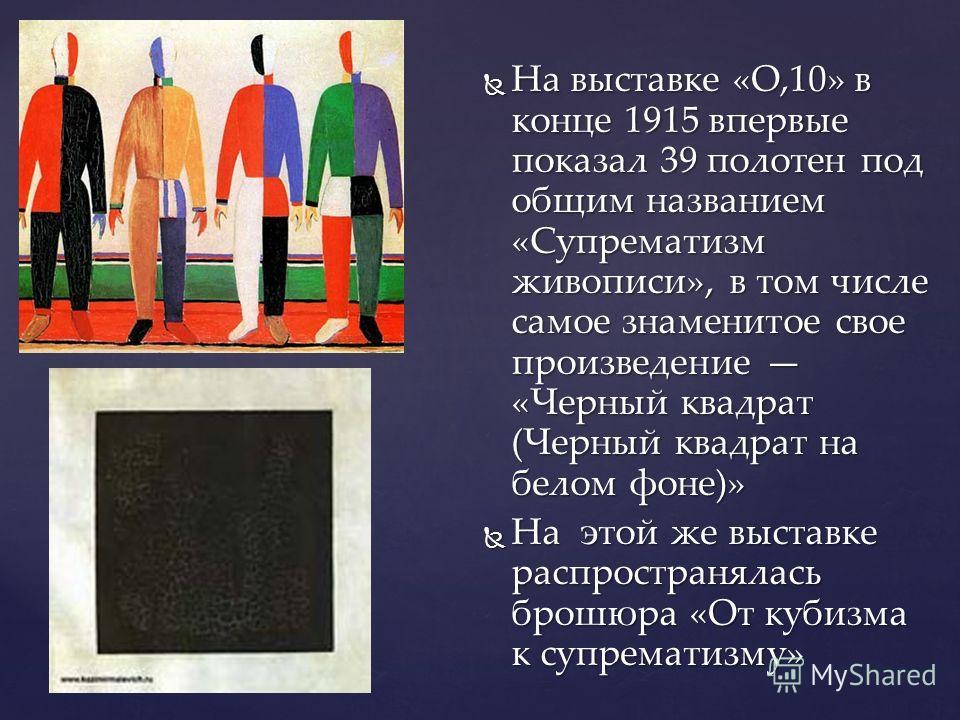 На выставке «О,10» в конце 1915 впервые показал 39 полотен под общим названием «Супрематизм живописи», в том числе самое знаменитое свое произведение «Черный квадрат (Черный квадрат на белом фоне)» На выставке «О,10» в конце 1915 впервые показал 39 п