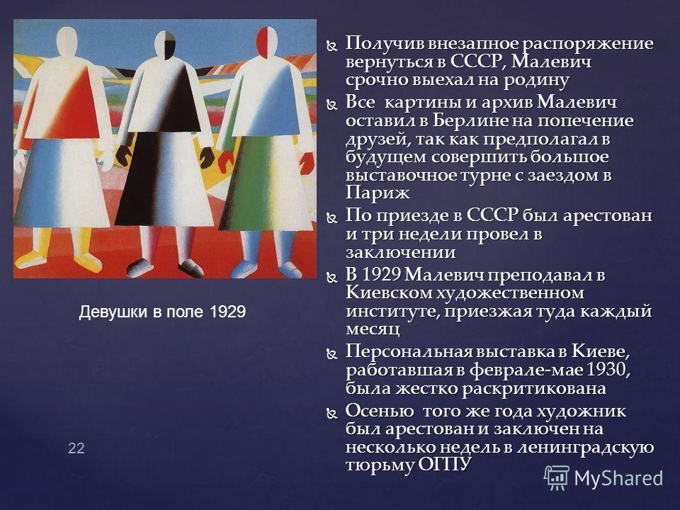Получив внезапное распоряжение вернуться в СССР, Малевич срочно выехал на родину Получив внезапное распоряжение вернуться в СССР, Малевич срочно выехал на родину Все картины и архив Малевич оставил в Берлине на попечение друзей, так как предполагал в