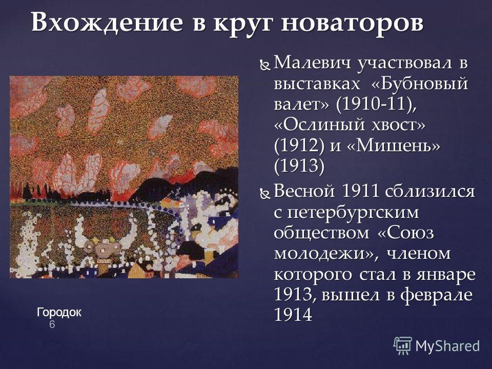 Малевич участвовал в выставках «Бубновый валет» (1910-11), «Ослиный хвост» (1912) и «Мишень» (1913) Малевич участвовал в выставках «Бубновый валет» (1910-11), «Ослиный хвост» (1912) и «Мишень» (1913) Весной 1911 сблизился с петербургским обществом «С