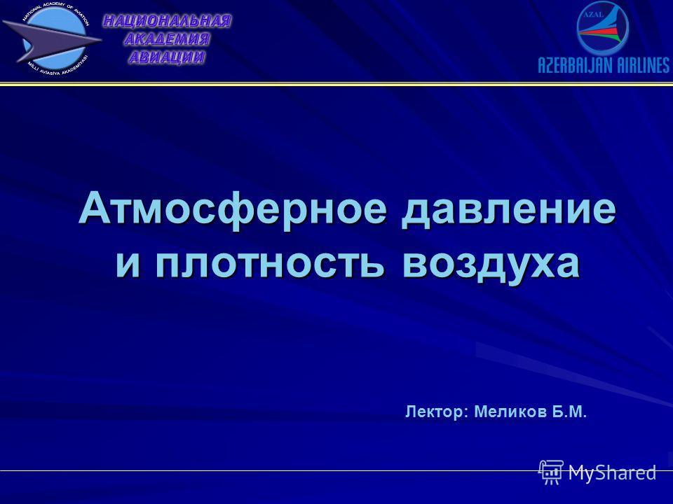 Атмосферное давление и плотность воздуха Лектор: Меликов Б.М.