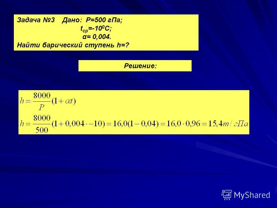 Задача 3 Дано: Р=500 г Па; t ср =-10 0 С; α= 0,004. Найти барический ступень h=? Решение: