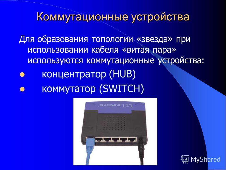 Коммутационные устройства Для образования топологии «звезда» при использовании кабеля «витая пара» используются коммутационные устройства: концентратор (HUB) коммутатор (SWITCH)
