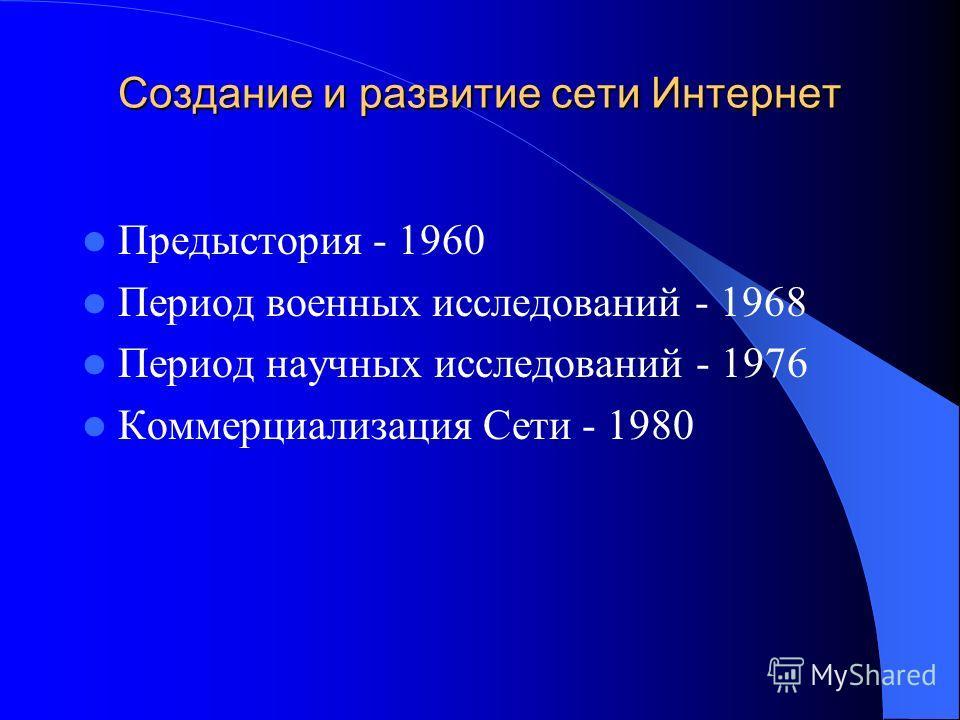 Создание и развитие сети Интернет Предыстория - 1960 Период военных исследований - 1968 Период научных исследований - 1976 Коммерциализация Сети - 1980