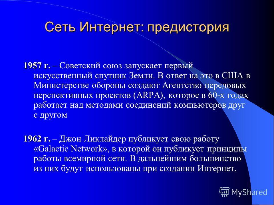 Сеть Интернет: предистория 1957 г. 1957 г. – Советский союз запускает первый искусственный спутник Земли. В ответ на это в США в Министерстве обороны создают Агентство передовых перспективных проектов (ARPA), которое в 60-х годах работает над методам