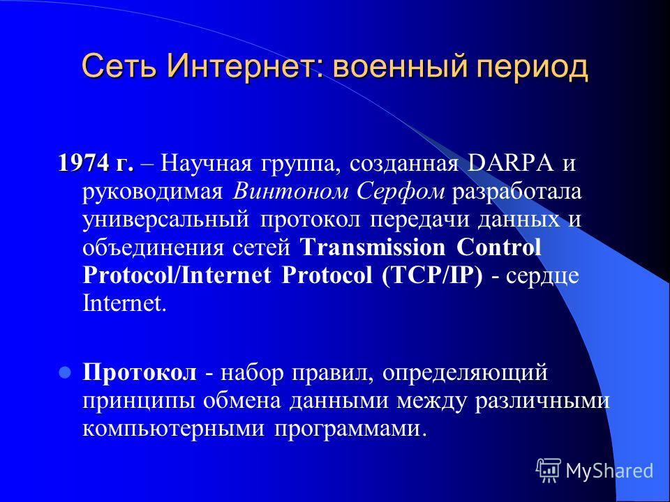 Сеть Интернет: военный период 1974 г. 1974 г. – Научная группа, созданная DARPA и руководимая Винтоном Серфом разработала универсальный протокол передачи данных и объединения сетей Transmission Control Protocol/Internet Protocol (TCP/IP) - сердце Int