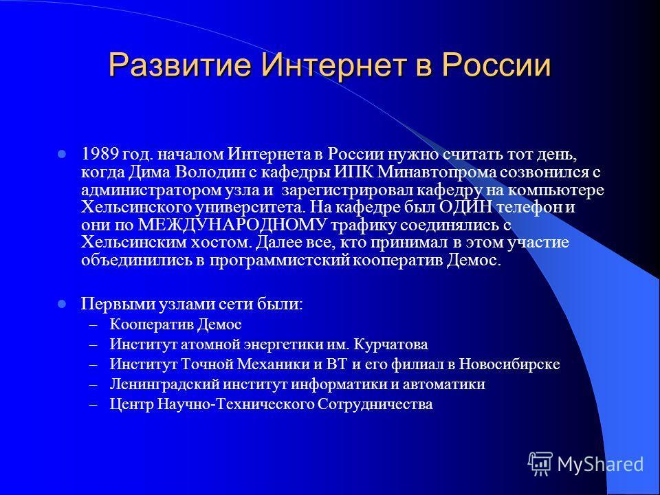 Развитие Интернет в России 1989 год. началом Интернета в России нужно считать тот день, когда Дима Володин с кафедры ИПК Минавтопрома созвонился с администратором узла и зарегистрировал кафедру на компьютере Хельсинского университета. На кафедре был